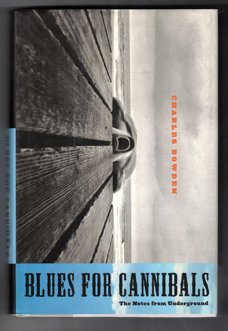 Blues for Cannibals; The Notes from Underground. Charles Bowden.
