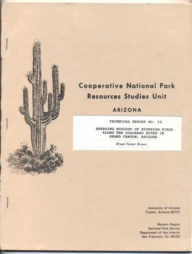 Ecology of Riparian Breeding Birds Along the Colorado River in Grand Canyon, Arizona. A Dissertation Submitted to the Faculty of the School of Renewable Natural Resources Division of Wildlife, Fisheries, and Recreation Resources (Cooperative National Park Resources Studies Unit, Arizona. Technical Report No. 25). Bryan Turner Brown.