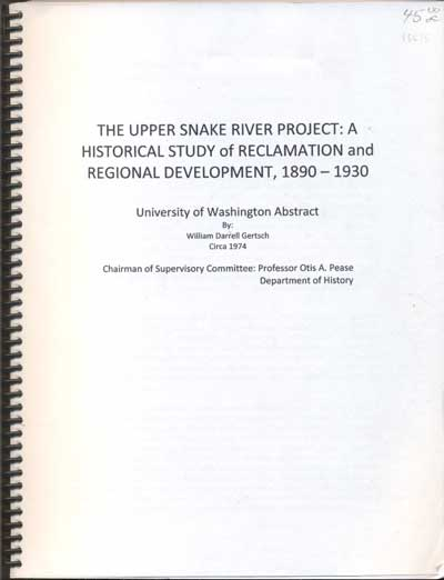 The Upper Snake River Project: A Historical Study of Reclamation and Regional Development, 1890-1930 (University of Washington Abstract). William Darrell Gertsch.