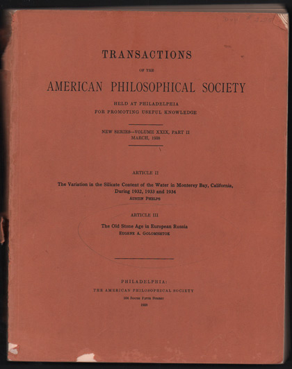 Transactions of the American Philosophical Society Held at Philadelphia for Promoting Useful Knowledge. New Series- Volume XXIX, Part II, November, 1937. Article II- The Variation in the Silicate Content of the Water in Monterey Bay, California, During 1932, 1933 and 1934; Transactions of the American Philosophical Society Held at Philadelphia for Promoting Useful Knowledge. New Series- Volume XXIX, Part II, March, 1938. Article III. The Old Stone Age in European Russia. Austin Phelps, Eugene A. Golomshtok.