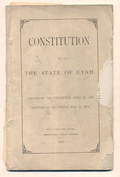 Constitution of the State of Utah. Adopted by the Convention, April 27, 1882. Ratified by the People, May 22, 1882
