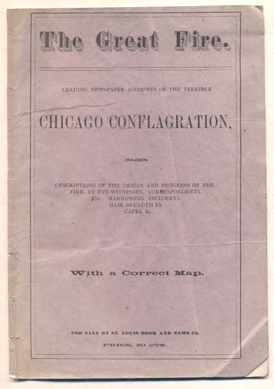 The Great Fire. Leading Newspaper Accounts of the Terrible Chicago Conflagration, Including Descriptions of the Origin and Progress of the Fire, by Eye-Witnesses, Correspondents, etc., Harrowing Incidents, Hair-Breadth Escapes, &c