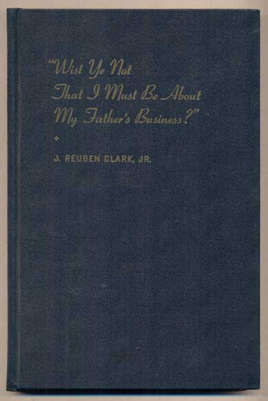 Wist Ye Not That I Must Be About My Father's Business. J. Reuben Clark, Jr.