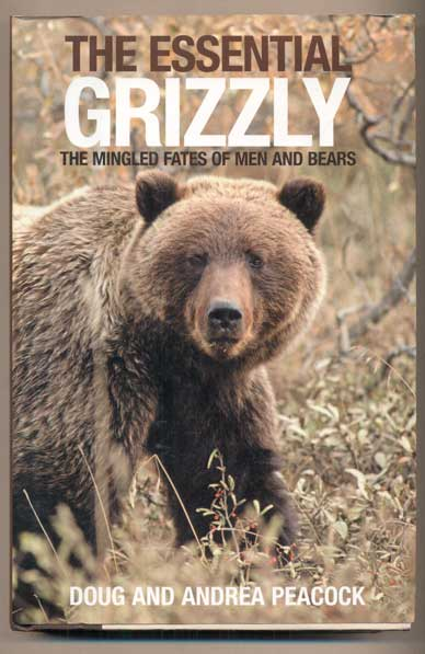 The Essential Grizzly: The Mingled Fates of Men and Bears. Doug and Andrea Peacock.