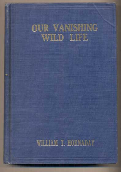 Our Vanishing Wild Life: Its Extermination and Preservation. William T. Hornaday.