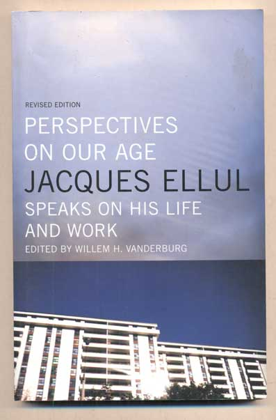 Perspectives on Our Age: Jacques Ellul Speaks on His Life and Work. Jacques Ellul, Willem H. Vanderburg.