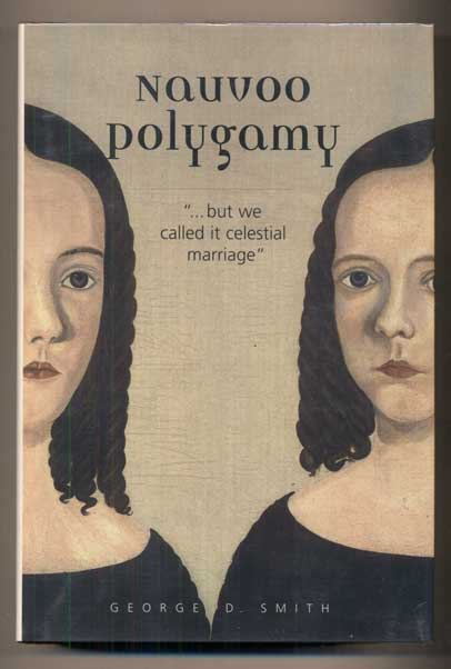 """Nauvoo Polygamy: """"...but we called it celestial marriage"""" George D. Smith."""