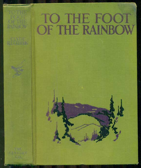 To the Foot of the Rainbow: A Tale of Twenty-five Hundred Miles of Wandering on Horseback Through the Southwest Enchanted Land. Clyde Kluckhohn.