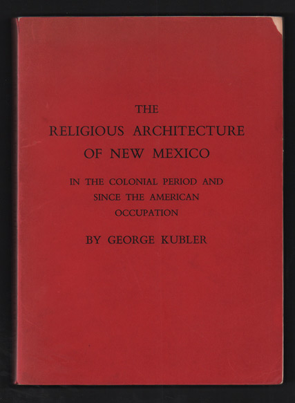 The Religious Architecture of New Mexico in the Colonial Period and Since the American Occupation. George Kubler.