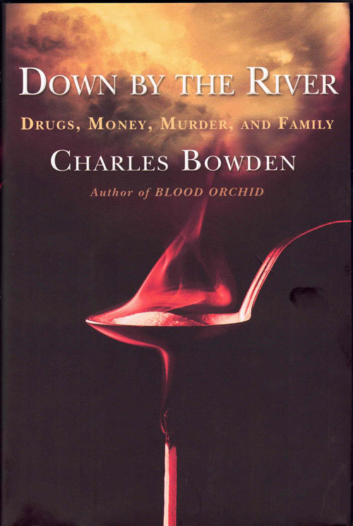 Down by the River; Drugs, Money, Murder, and Family. Charles Bowden.