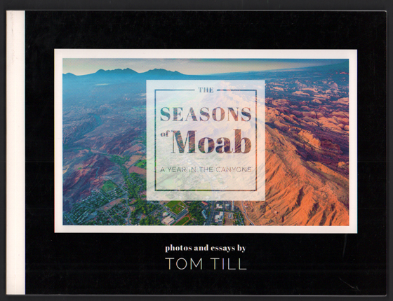 The Seasons of Moab: A Year in the Canyons: Photos and Essays by Tom Till. Tom Till.