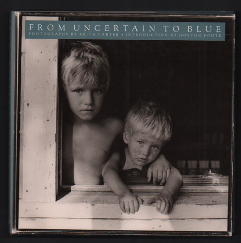 From Uncertain to Blue: Photographs. Keith Carter, Horton Foote, introduction.