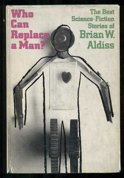 Who Can Replace a Man? The Best Science-Fiction Stories of Brian W. Aldiss. Brian W. Aldiss.