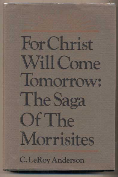 For Christ Will Come Tomorrow: The Saga of the Morrisites. C. Leroy Anderson.
