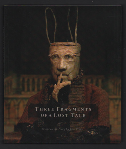 Three Fragments of a Lost Tale: Sculpture and Story by John Frame. John Frame.
