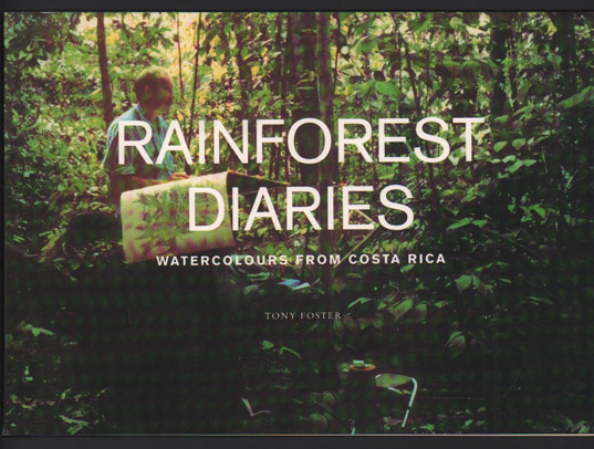 Rainforest Diaries: Watercolours from Costa Rica. Tony Foster.