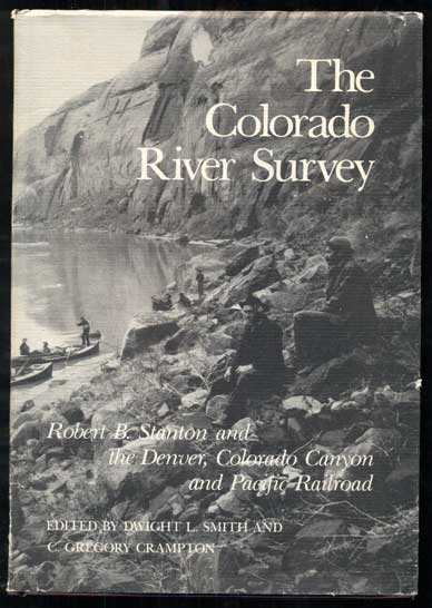 The Colorado River Survey: Robert B. Stanton and the Denver, Colorado Canyon & Pacific Railroad. Dwight L. Smith, C. Gregory Crampton.