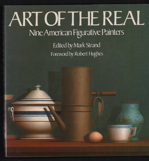 Art of the Real: Nine American Figurative Painters. Mark Strand, Robert Hughes, Timothy Greenfield-Sanders, Foreword, Photographs.