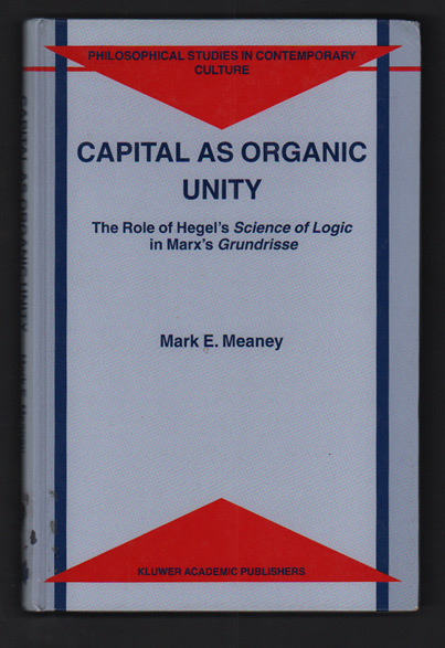 Capital as Organic Unity: The Role of Hegel's Science of Logic in Marx's Grundrisse. Mark E. Meaney.