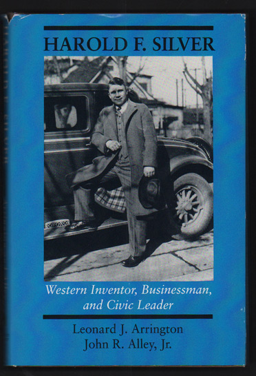 Harold F. Silver: Western Inventor, Businessman, and Civic Leader. Leonard J. Arrington, John R. Alley Jr.