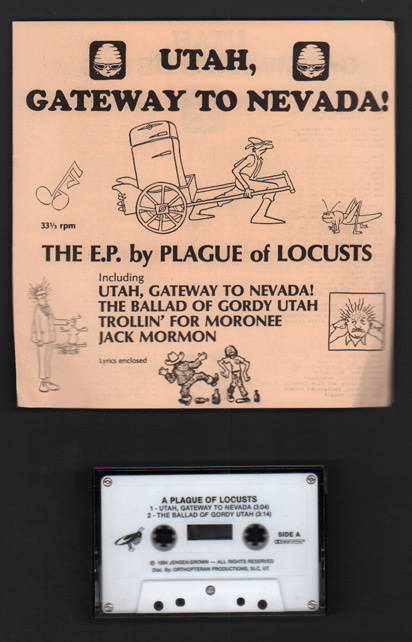 Utah, Gateway to Nevada, The E.P. by Plague of Locusts: Utah, Gateway to Nevada; The Ballad of Gordy Utah; Trollin' for Moronee; Jack Mormon (Cassette plus lyric sheet). A Plague of Locusts, Marc Brown, Producer.