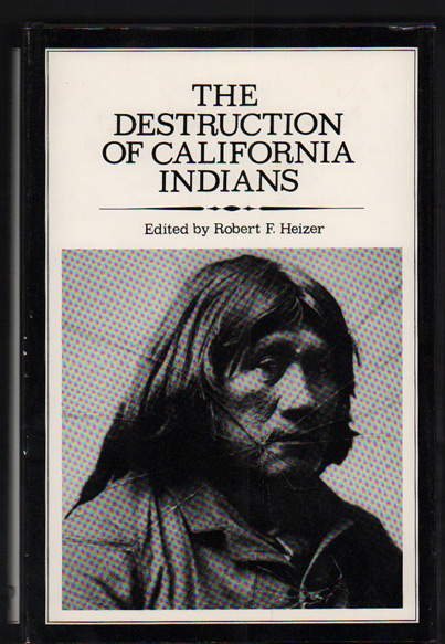 The Destruction of California Indians: A collection of documents from the period 1847 to 1865 in which are described some of the things that happened to some of the Indians of California. Robert F. Heizer.