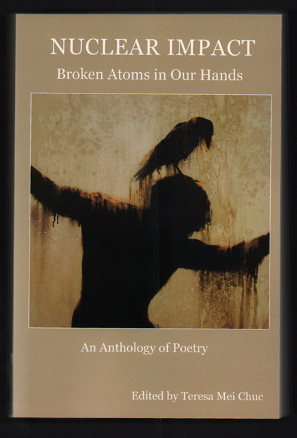 Nuclear Impact: Broken Atoms in Our Hands - An Anthology of Poetry. Teresa Mei Chuc.