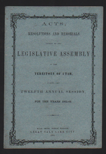 Acts, Resolutions and Memorials Passed by the Legislative Assembly of the Territory of Utah, During the Twelfth Annual Session, For the Years 1862-63