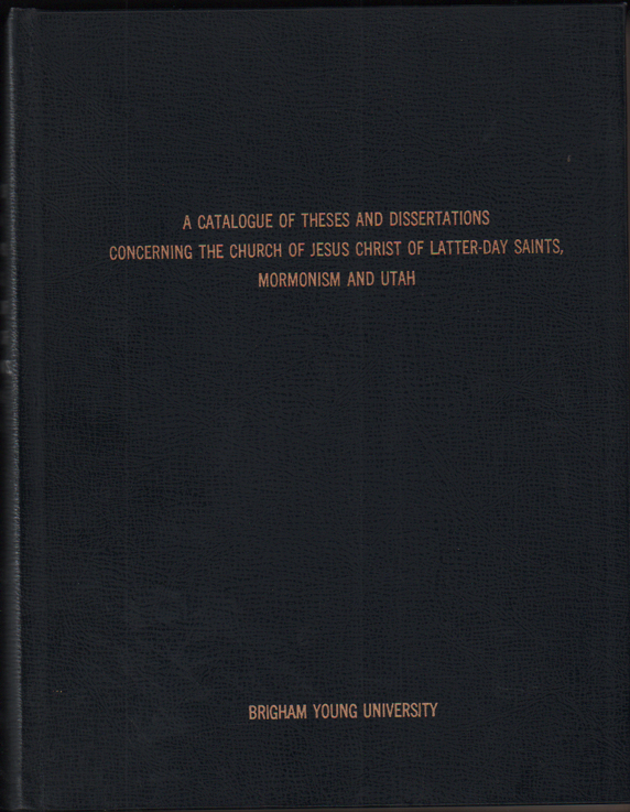 A Catalogue of Theses and Dissertations Concerning the Church of Jesus Christ of Latter-Day Saints, Mormonism and Utah. Compiled by the College of Religious Instruction, Brigham Young University, Provo, Utah. Complete to January, 1970