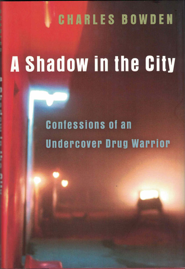 A Shadow in the City ; Confessions of an Undercover Drug Warrior. Charles Bowden.