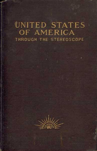 United States of America Through the Stereoscope: One Hundred Outlooks from Successive Positions in Different Parts of the World's Greatest Republic