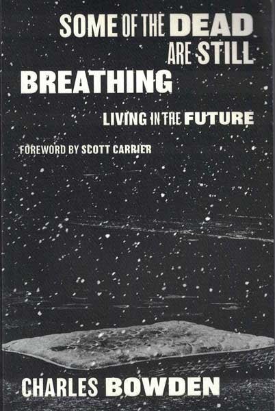 Some of the Dead are Still Breathing: Living in the Future. Charles Bowden.