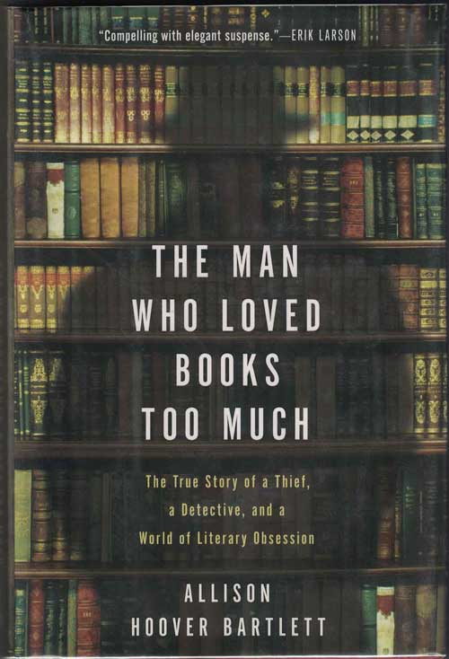 The Man Who Loved Books Too Much: The True Story of a Thief, a Detective, and a World of Literary Obsession. Allison Hoover Bartlett.