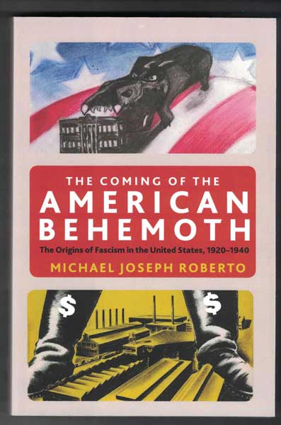 The Coming of the American Behemoth: The Genesis of Fascism in the United States, 1920-1940. Michael Joseph Roberto.
