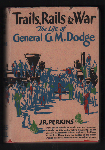Trails, Rails and War: The Life of General G. M. Dodge. J. R. Perkins.