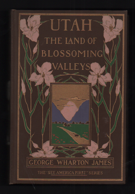 Utah: The Land of Blossoming Valleys. George Wharton James.
