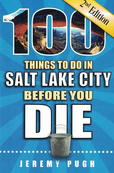 100 Things to Do in Salt Lake City Before You Die. Jeremy Pugh.