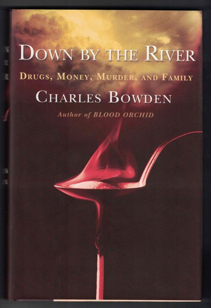 Down by the River: Drugs, Money, Murder, and Family. Charles Bowden.