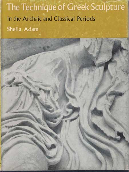 The Technique of Greek Sculpture: in the Archaic and Classical Periods. Sheila Adam.