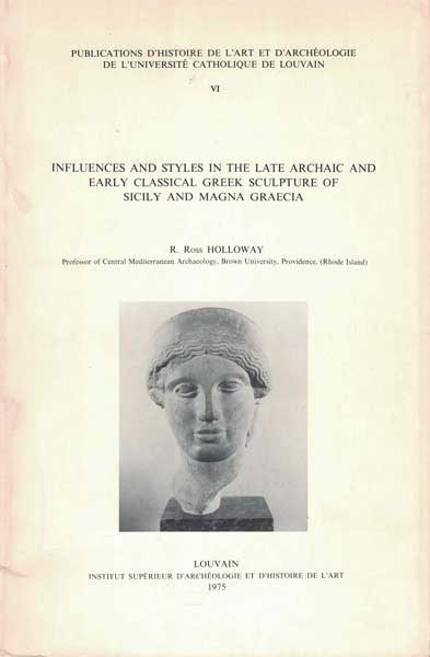Publications D'Histoire De L'art et D'Archeologie de L'Universite Catholique de Louvain VI.: Influences and Styles in the Late Archaic and Early Classical Greek Sculpture of Sicily and Magna Graecia. R. Ross Holloway.