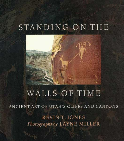 Standing on the Walls of Time: Ancient Art of Utah's Cliffs and Canyons. Kevin T. Jones, Layne Miller, photographs.