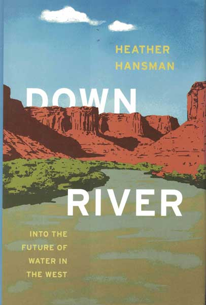 Downriver: Into the Future of Water in the West. Heather Hansman.