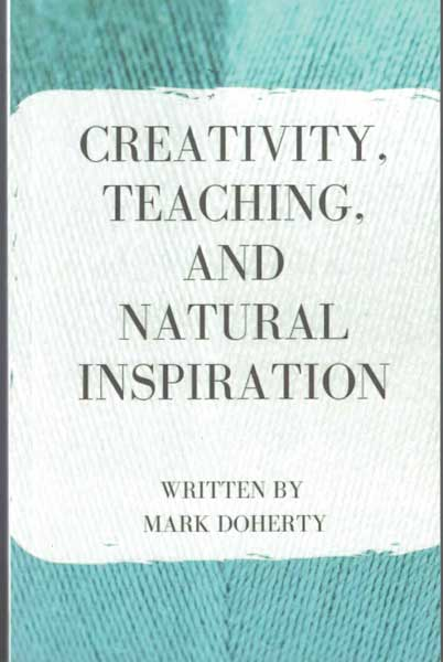 Creativity, Teaching, and Natural Inspiration: Interwoven Adventure Stories, Teaching Stories, and Memorable Magical Moments. Mark Doherty.