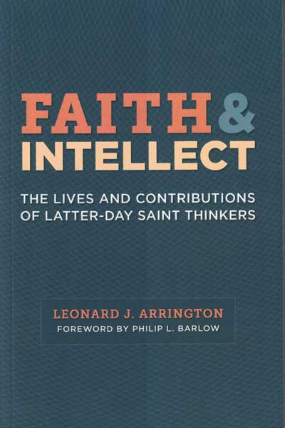 Faith & Intellect: The Lives and Contributions of Latter-Day Saint Thinkers. Leonard J. Arrington, Philip L. Barlow, Gary James Bergera, foreword.