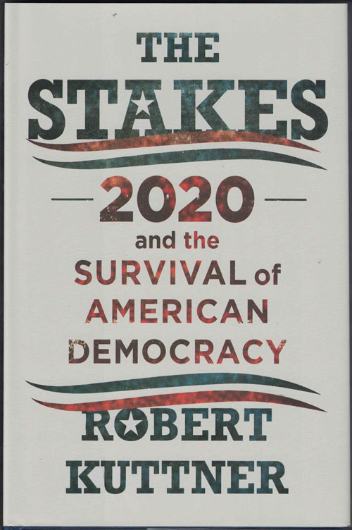 The Stakes: 2020 and the Survival of American Democracy. Robert Kuttner.