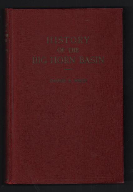 History of the Big Horn Basin: With stories of early days, sketches of Pioneers and writings of the author. Charles A. Welch.
