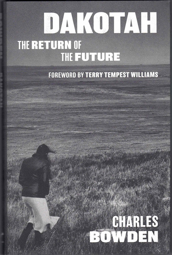 Dakotah: The Return of the Future. Charles Bowden, Terry Tempest Williams, Foreword.