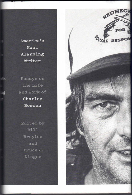America's Most Alarming Writer: Essays on the Life and Work of Charles Bowden. Bill Broyles, Bruce J. Dinges, Ken Sanders, Katie Lee, Jack Dykinga, Alice Leora Briggs, Molly Molloy, Julian Cardona, Jim Harrison, Scott Carrier, Leslie Marmon Silko, Luis Alberto Urrea, Alan Weisman.