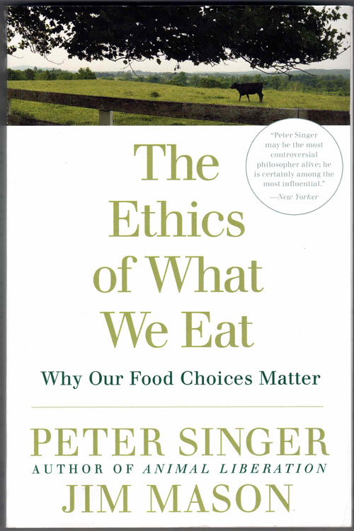 The Ethics of What We Eat: Why Our Food Choices Matter. Peter Singer.