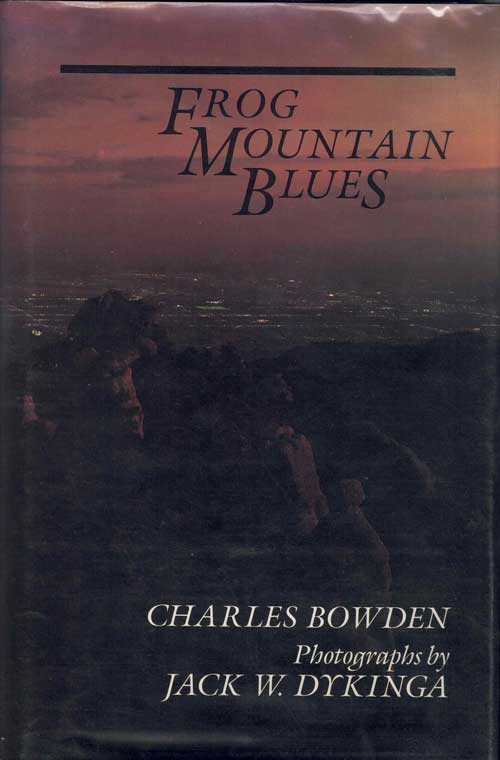 Frog Mountain Blues. Charles Bowden, Jack W. Dykinga, Photographs.